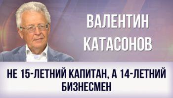 Валентин Катасонов. Не 15-летний капитан, а 14-летний бизнесмен