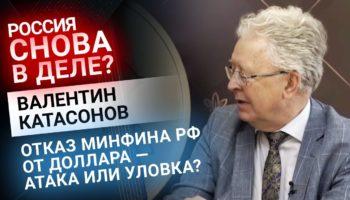 Валентин Катасонов: отказ Минфина РФ от доллара — атака или уловка?
