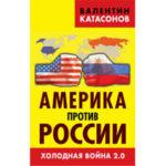 Америка против России.  Холодная война 2.0. Изд. 2-е, переработанное и дополненное