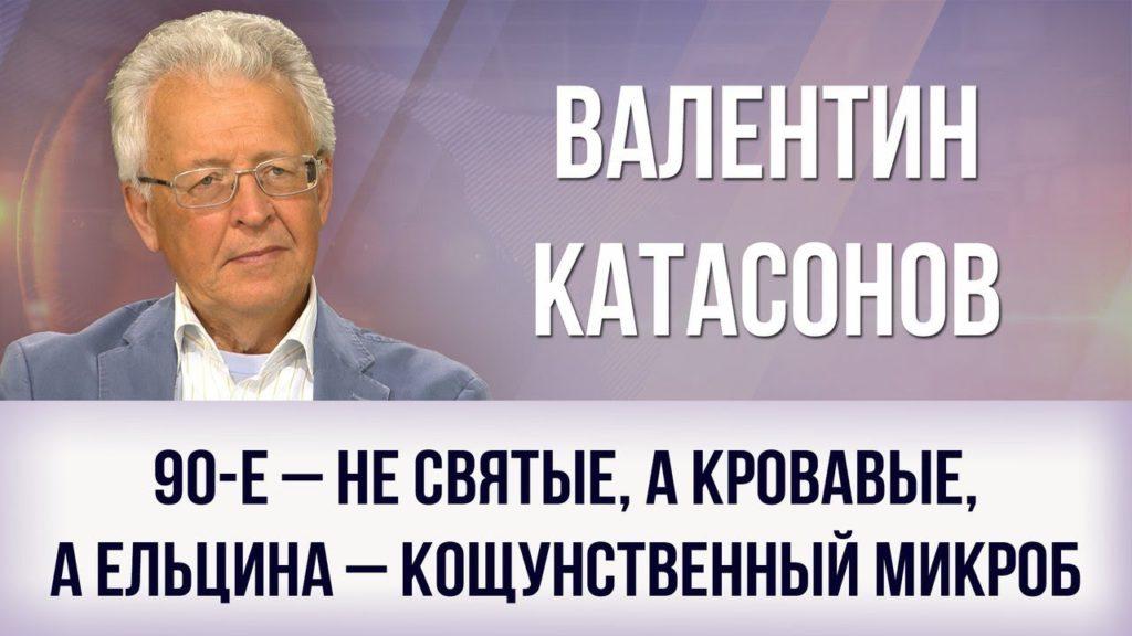 Валентин Катасонов. «90-е – не святые, а кровавые, а Ельцина – кощунственный микроб»